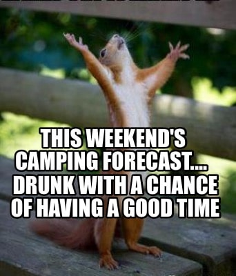 Meme Creator - Funny This weekend's camping forecast.... Drunk with a  chance of having a good time Meme Generator at MemeCreator.org!